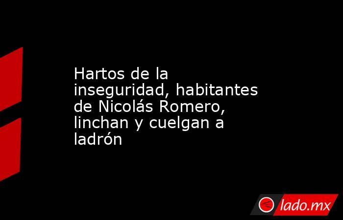 Hartos de la inseguridad, habitantes de Nicolás Romero, linchan y cuelgan a ladrón. Noticias en tiempo real