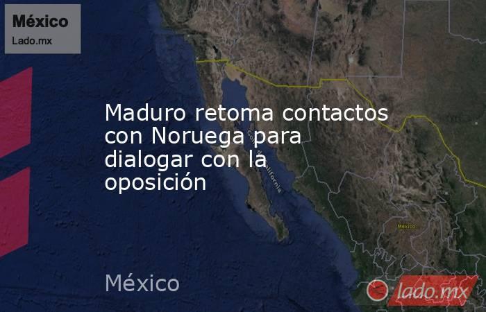 Maduro retoma contactos con Noruega para dialogar con la oposición. Noticias en tiempo real