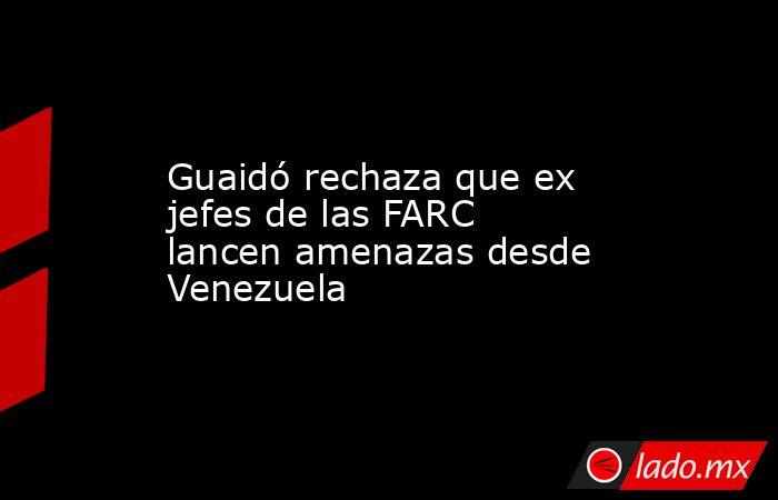 Guaidó rechaza que ex jefes de las FARC lancen amenazas desde Venezuela. Noticias en tiempo real