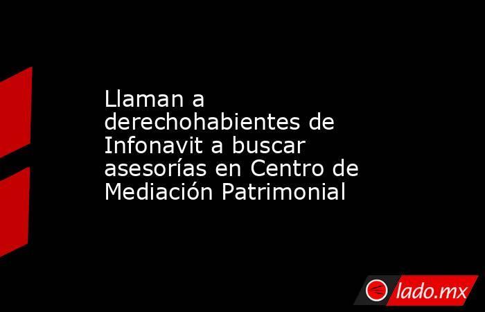 Llaman a derechohabientes de Infonavit a buscar asesorías en Centro de Mediación Patrimonial. Noticias en tiempo real