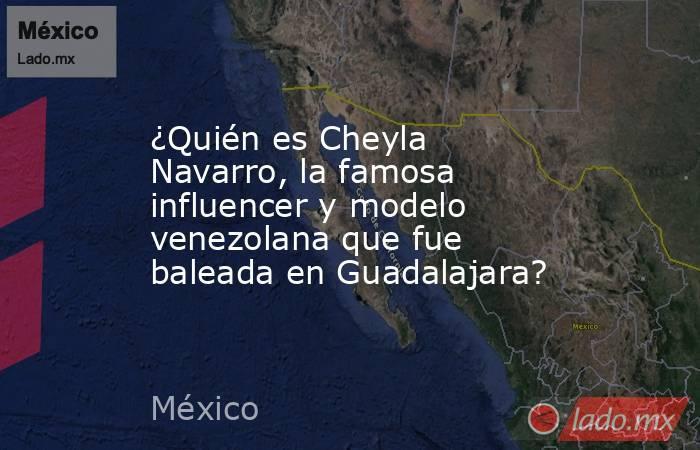 ¿Quién es Cheyla Navarro, la famosa influencer y modelo venezolana que fue baleada en Guadalajara?. Noticias en tiempo real