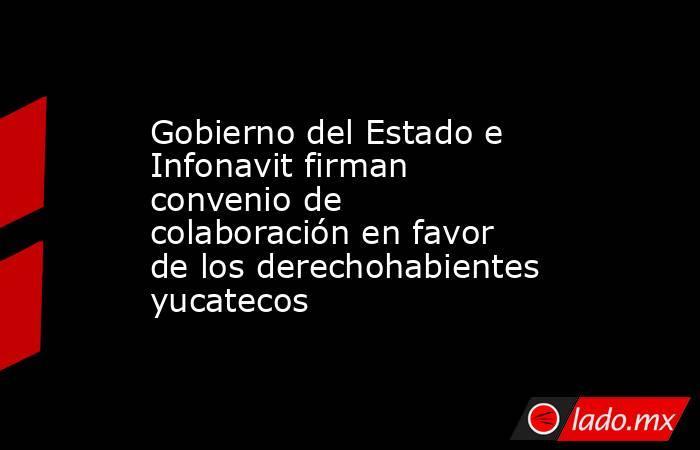 Gobierno del Estado e Infonavit firman convenio de colaboración en favor de los derechohabientes yucatecos. Noticias en tiempo real