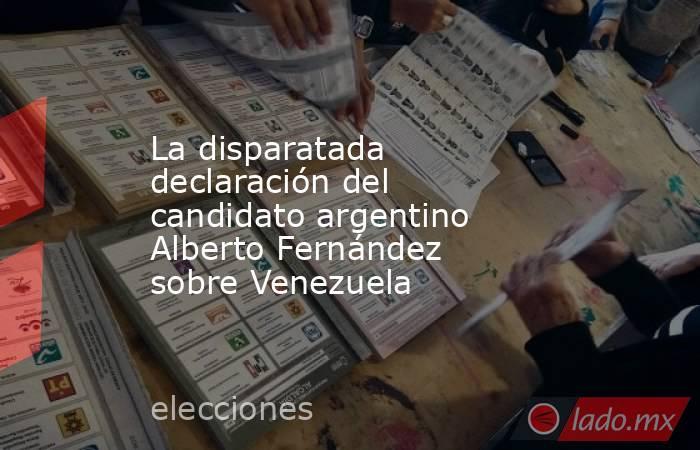 La disparatada declaración del candidato argentino Alberto Fernández sobre Venezuela. Noticias en tiempo real