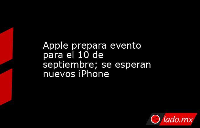 Apple prepara evento para el 10 de septiembre; se esperan nuevos iPhone. Noticias en tiempo real