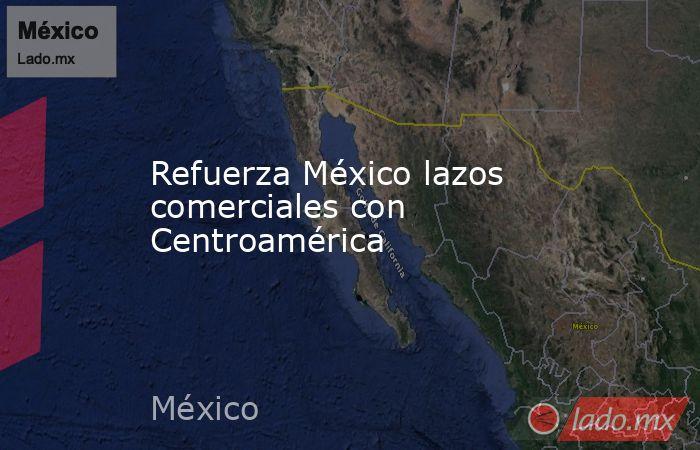 Refuerza México lazos comerciales con Centroamérica. Noticias en tiempo real
