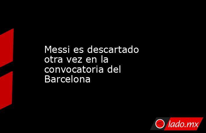 Messi es descartado otra vez en la convocatoria del Barcelona. Noticias en tiempo real