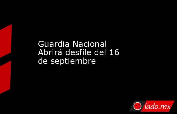 Guardia Nacional Abrirá desfile del 16 de septiembre. Noticias en tiempo real