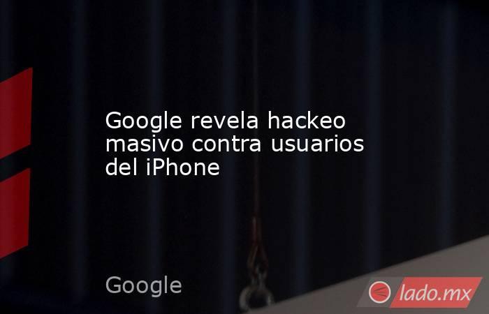 Google revela hackeo masivo contra usuarios del iPhone. Noticias en tiempo real