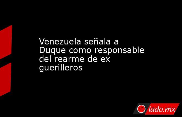 Venezuela señala a Duque como responsable del rearme de ex guerilleros. Noticias en tiempo real