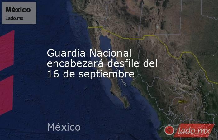 Guardia Nacional encabezará desfile del 16 de septiembre. Noticias en tiempo real