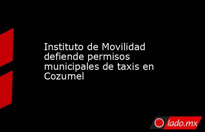 Instituto de Movilidad defiende permisos municipales de taxis en Cozumel. Noticias en tiempo real