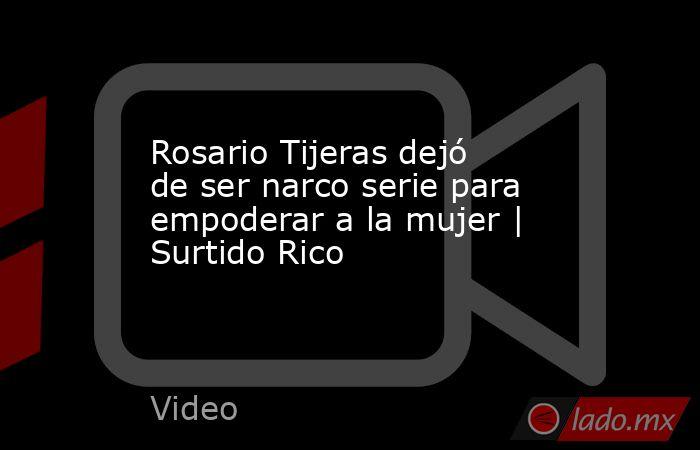 Rosario Tijeras dejó de ser narco serie para empoderar a la mujer   Surtido Rico. Noticias en tiempo real