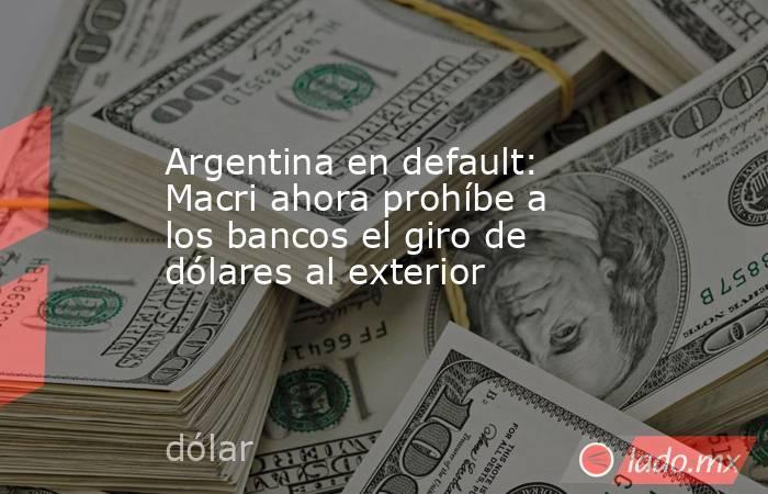 Argentina en default: Macri ahora prohíbe a los bancos el giro de dólares al exterior. Noticias en tiempo real