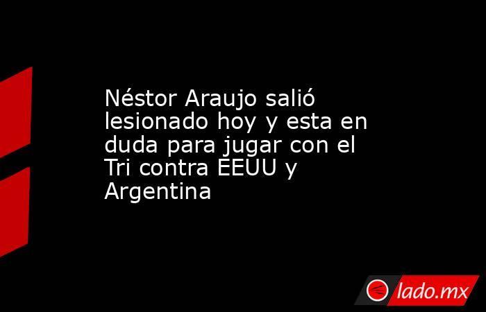 Néstor Araujo salió lesionado hoy y esta en duda para jugar con el Tri contra EEUU y Argentina. Noticias en tiempo real