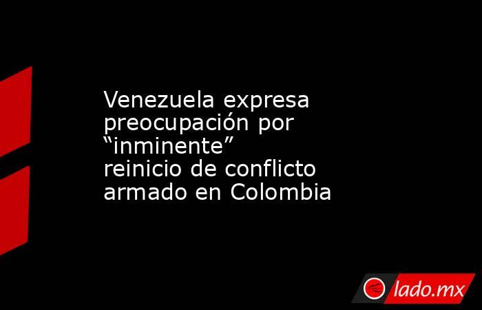 """Venezuela expresa preocupación por """"inminente"""" reinicio de conflicto armado en Colombia. Noticias en tiempo real"""