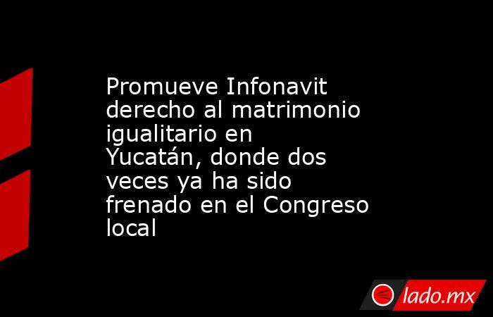 Promueve Infonavit derecho al matrimonio igualitario en Yucatán, donde dos veces ya ha sido frenado en el Congreso local. Noticias en tiempo real