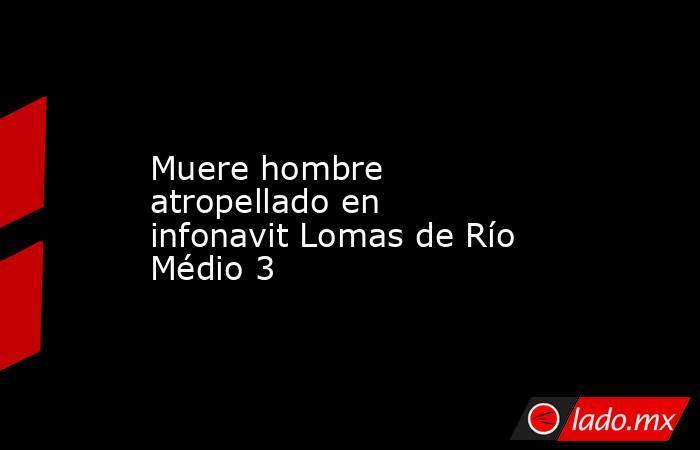 Muere hombre atropellado en infonavit Lomas de Río Médio 3. Noticias en tiempo real