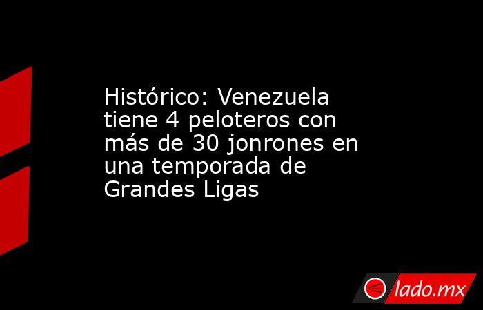 Histórico: Venezuela tiene 4 peloteros con más de 30 jonrones en una temporada de Grandes Ligas. Noticias en tiempo real