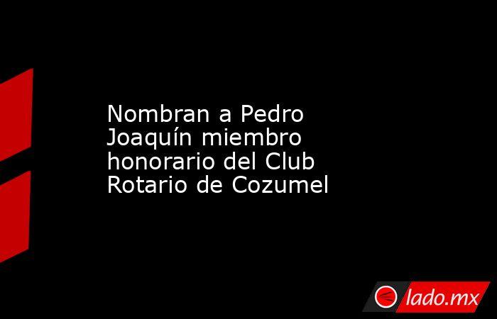 Nombran a Pedro Joaquín miembro honorario del Club Rotario de Cozumel. Noticias en tiempo real