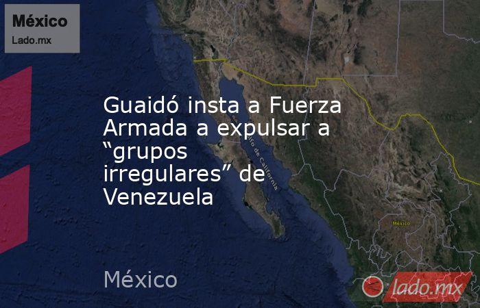 """Guaidó insta a Fuerza Armada a expulsar a """"grupos irregulares"""" de Venezuela. Noticias en tiempo real"""