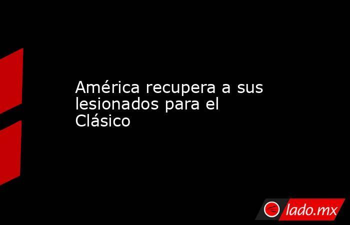 América recupera a sus lesionados para el Clásico. Noticias en tiempo real