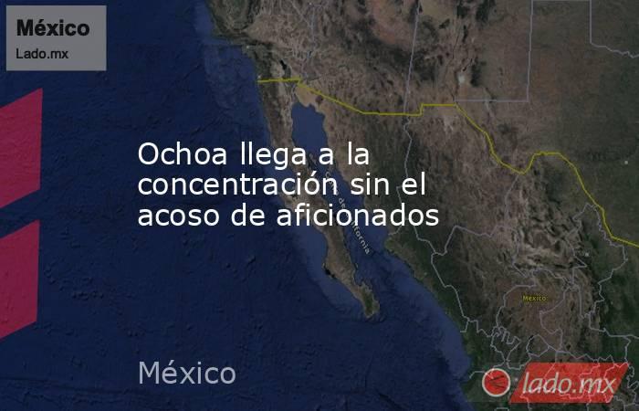 Ochoa llega a la concentración sin el acoso de aficionados. Noticias en tiempo real