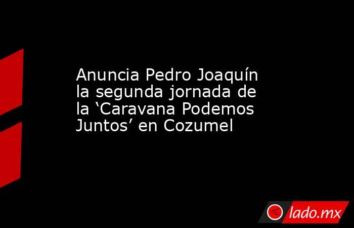 Anuncia Pedro Joaquín la segunda jornada de la 'Caravana Podemos Juntos' en Cozumel. Noticias en tiempo real
