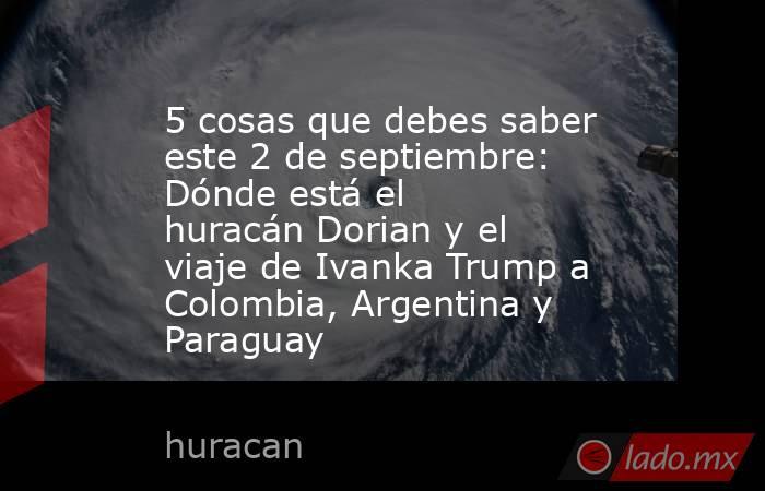 5 cosas que debes saber este 2 de septiembre: Dónde está el huracán Dorian y el viaje de Ivanka Trump a Colombia, Argentina y Paraguay. Noticias en tiempo real