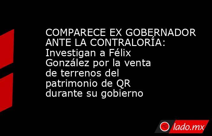 COMPARECE EX GOBERNADOR ANTE LA CONTRALORÍA: Investigan a Félix González por la venta de terrenos del patrimonio de QR durante su gobierno. Noticias en tiempo real