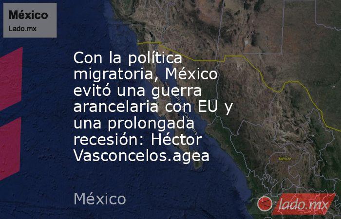 Con la política migratoria, México evitó una guerra arancelaria con EU y una prolongada recesión: Héctor Vasconcelos.agea. Noticias en tiempo real