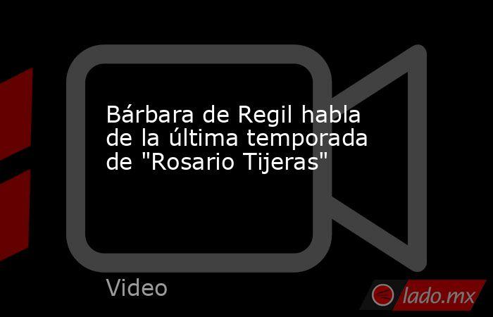 Bárbara de Regil habla de la última temporada de