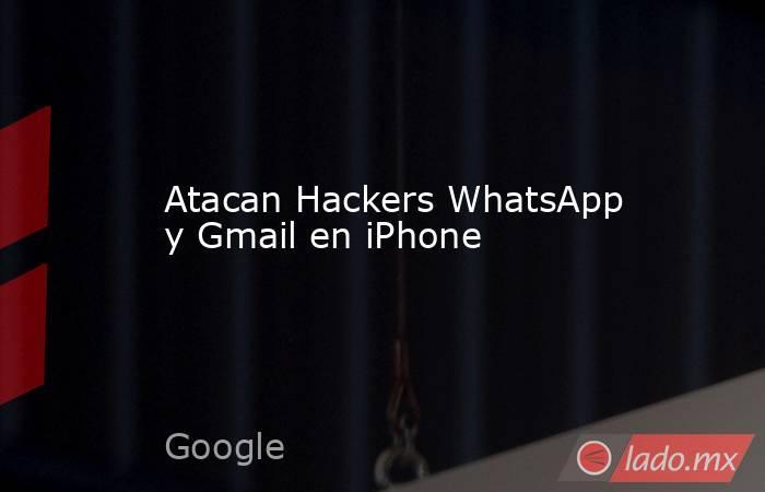Atacan Hackers WhatsApp y Gmail en iPhone. Noticias en tiempo real