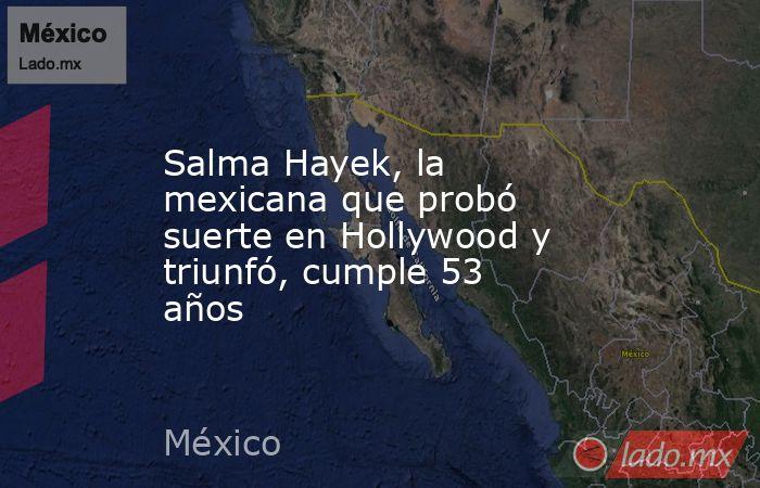 Salma Hayek, la mexicana que probó suerte en Hollywood y triunfó, cumple 53 años. Noticias en tiempo real