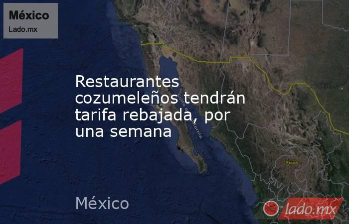 Restaurantes cozumeleños tendrán tarifa rebajada, por una semana. Noticias en tiempo real