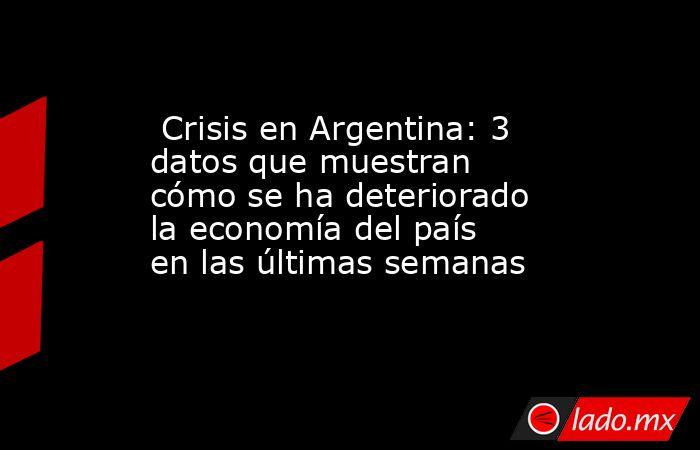 Crisis en Argentina: 3 datos que muestran cómo se ha deteriorado la economía del país en las últimas semanas. Noticias en tiempo real