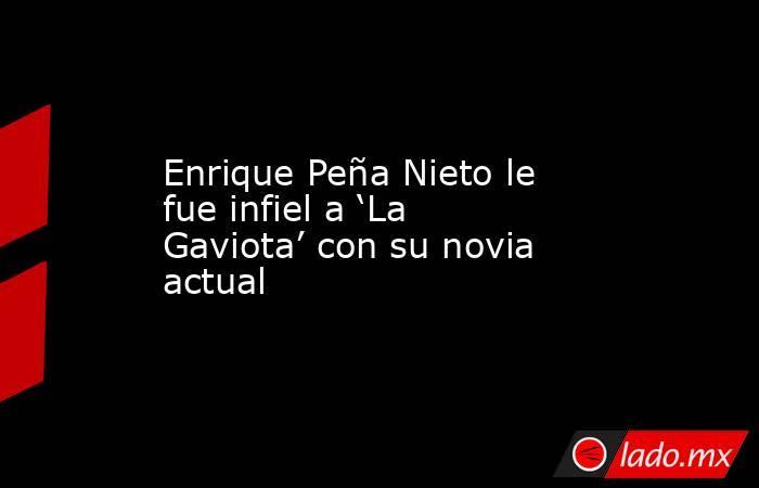 Enrique Peña Nieto le fue infiel a 'La Gaviota' con su novia actual. Noticias en tiempo real