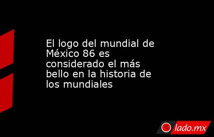 El logo del mundial de México 86 es considerado el más bello en la historia de los mundiales. Noticias en tiempo real