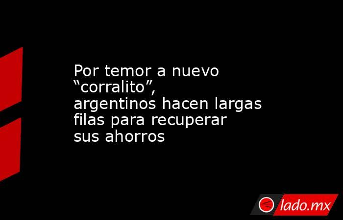 """Por temor a nuevo """"corralito"""", argentinos hacen largas filas para recuperar sus ahorros. Noticias en tiempo real"""