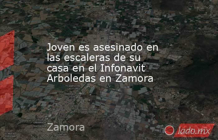 Joven es asesinado en las escaleras de su casa en el Infonavit Arboledas en Zamora. Noticias en tiempo real