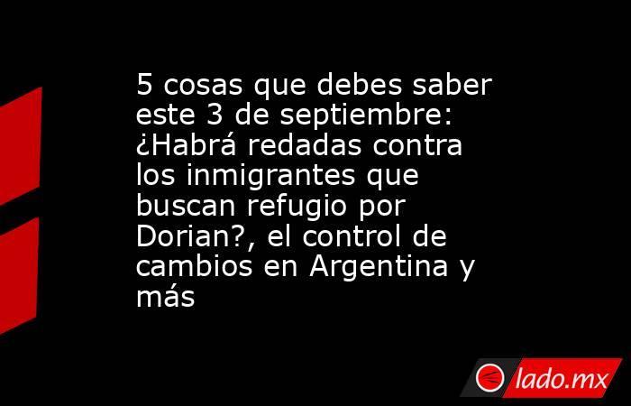 5 cosas que debes saber este 3 de septiembre: ¿Habrá redadas contra los inmigrantes que buscan refugio por Dorian?, el control de cambios en Argentina y más. Noticias en tiempo real