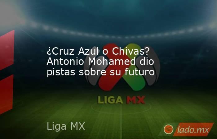 ¿Cruz Azul o Chivas? Antonio Mohamed dio pistas sobre su futuro. Noticias en tiempo real