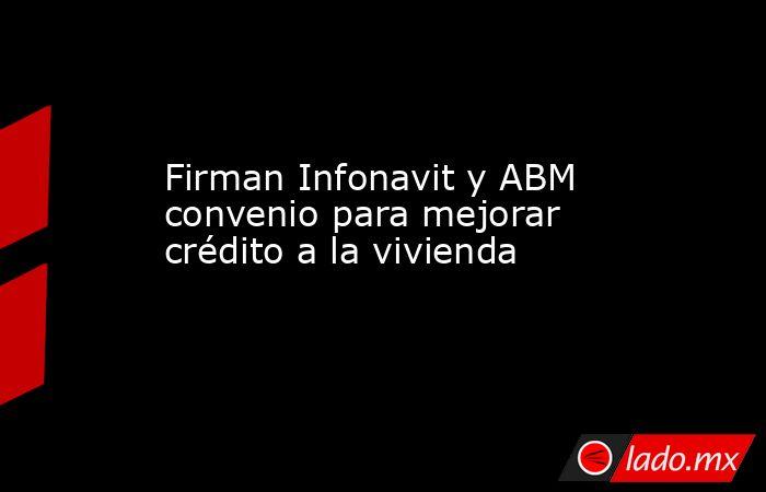Firman Infonavit y ABM convenio para mejorar crédito a la vivienda. Noticias en tiempo real