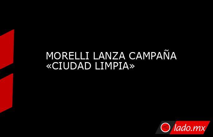 MORELLI LANZA CAMPAÑA «CIUDAD LIMPIA». Noticias en tiempo real