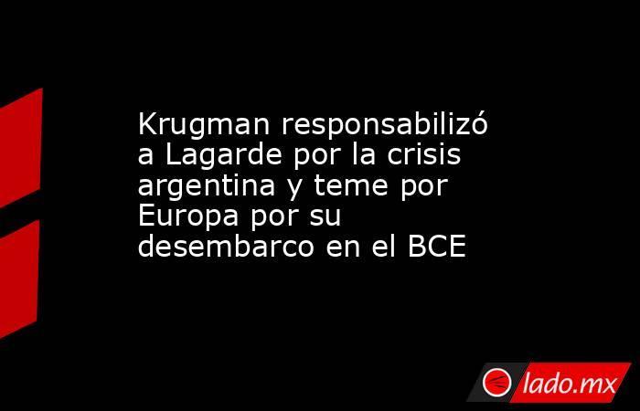 Krugman responsabilizó a Lagarde por la crisis argentina y teme por Europa por su desembarco en el BCE. Noticias en tiempo real