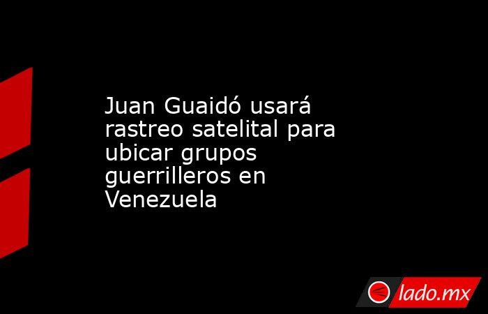 Juan Guaidó usará rastreo satelital para ubicar grupos guerrilleros en Venezuela. Noticias en tiempo real
