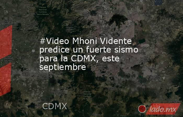 #Video Mhoni Vidente predice un fuerte sismo para la CDMX, este septiembre. Noticias en tiempo real