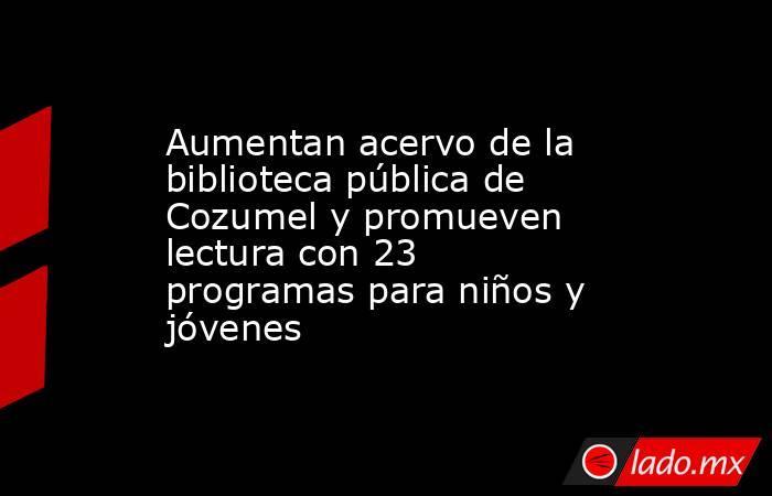 Aumentan acervo de la biblioteca pública de Cozumel y promueven lectura con 23 programas para niños y jóvenes. Noticias en tiempo real