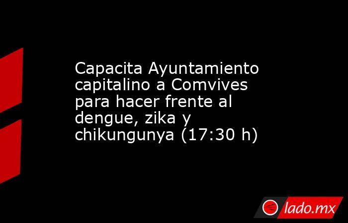 Capacita Ayuntamiento capitalino a Comvives para hacer frente al dengue, zika y chikungunya (17:30 h). Noticias en tiempo real