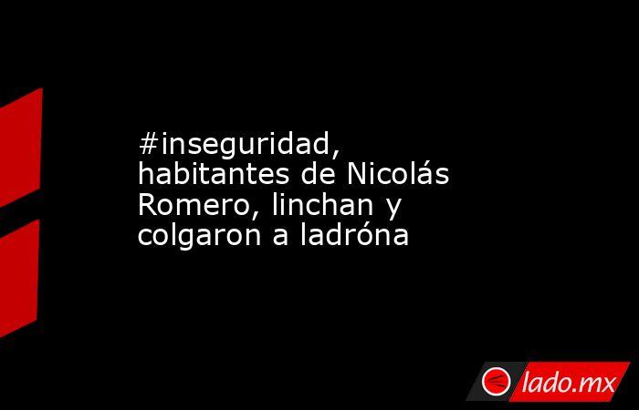 #inseguridad, habitantes de Nicolás Romero, linchan y colgaron a ladróna. Noticias en tiempo real