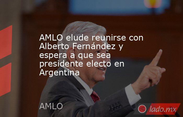 AMLO elude reunirse con Alberto Fernández y espera a que sea presidente electo en Argentina. Noticias en tiempo real